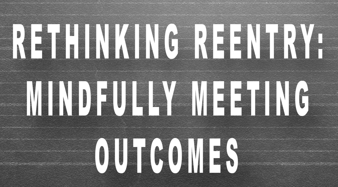 Rethinking Reentry: Mindfully Meeting Outcomes – Live Workshop